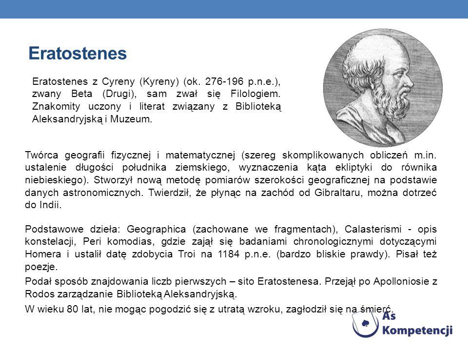 Eratostenes Twórca geografii fizycznej i matematycznej (szereg skomplikowanych obliczeń m.in. ustalenie długości południka ziemskiego, wyznaczenia kąt