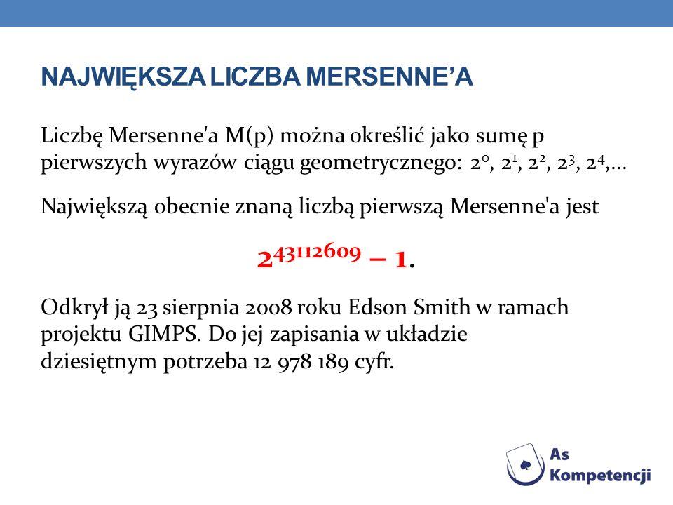 NAJWIĘKSZA LICZBA MERSENNEA Liczbę Mersenne a M(p) można określić jako sumę p pierwszych wyrazów ciągu geometrycznego: 2 0, 2 1, 2 2, 2 3, 2 4,...