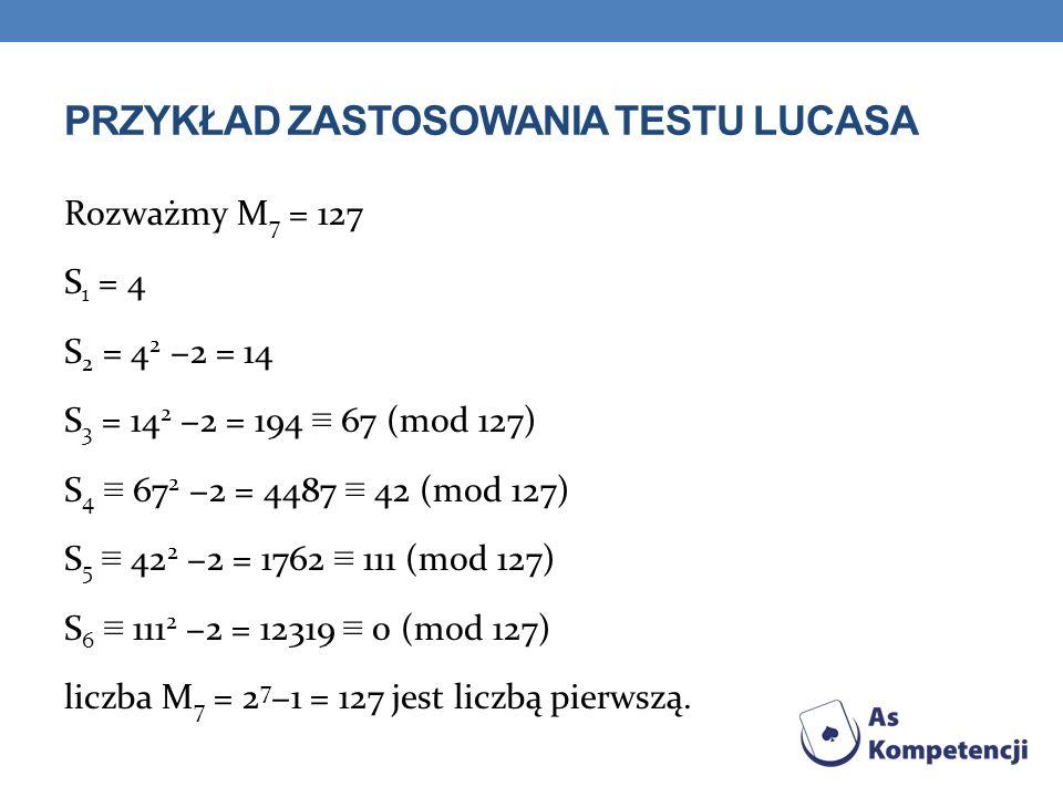PRZYKŁAD ZASTOSOWANIA TESTU LUCASA Rozważmy M 7 = 127 S 1 = 4 S 2 = 4 2 2 = 14 S 3 = 14 2 2 = 194 67 (mod 127) S 4 67 2 2 = 4487 42 (mod 127) S 5 42 2 2 = 1762 111 (mod 127) S 6 111 2 2 = 12319 0 (mod 127) liczba M 7 = 2 7 1 = 127 jest liczbą pierwszą.