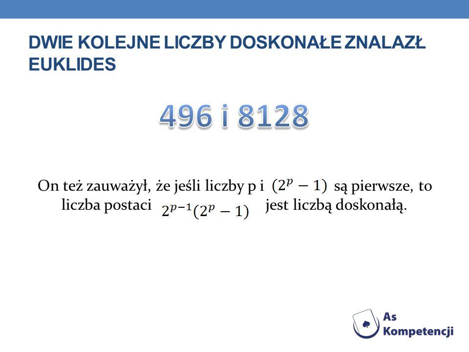 DWIE KOLEJNE LICZBY DOSKONAŁE ZNALAZŁ EUKLIDES On też zauważył, że jeśli liczby p i są pierwsze, to liczba postaci jest liczbą doskonałą.