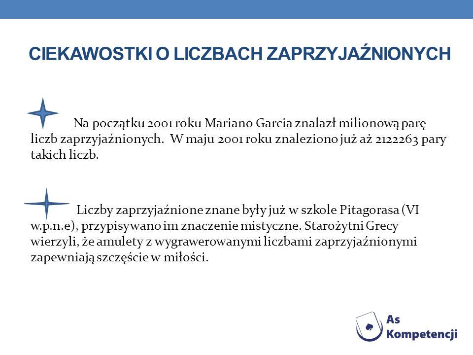CIEKAWOSTKI O LICZBACH ZAPRZYJAŹNIONYCH Na początku 2001 roku Mariano Garcia znalazł milionową parę liczb zaprzyjaźnionych.