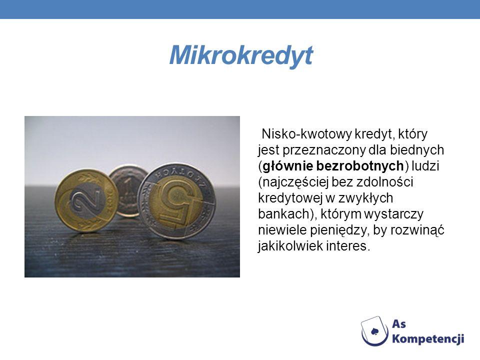 Mikrokredyt Nisko-kwotowy kredyt, który jest przeznaczony dla biednych (głównie bezrobotnych) ludzi (najczęściej bez zdolności kredytowej w zwykłych b