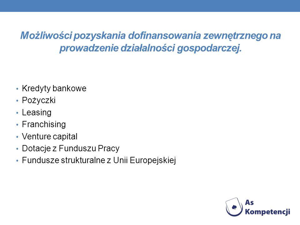 Możliwości pozyskania dofinansowania zewnętrznego na prowadzenie działalności gospodarczej. Kredyty bankowe Pożyczki Leasing Franchising Venture capit