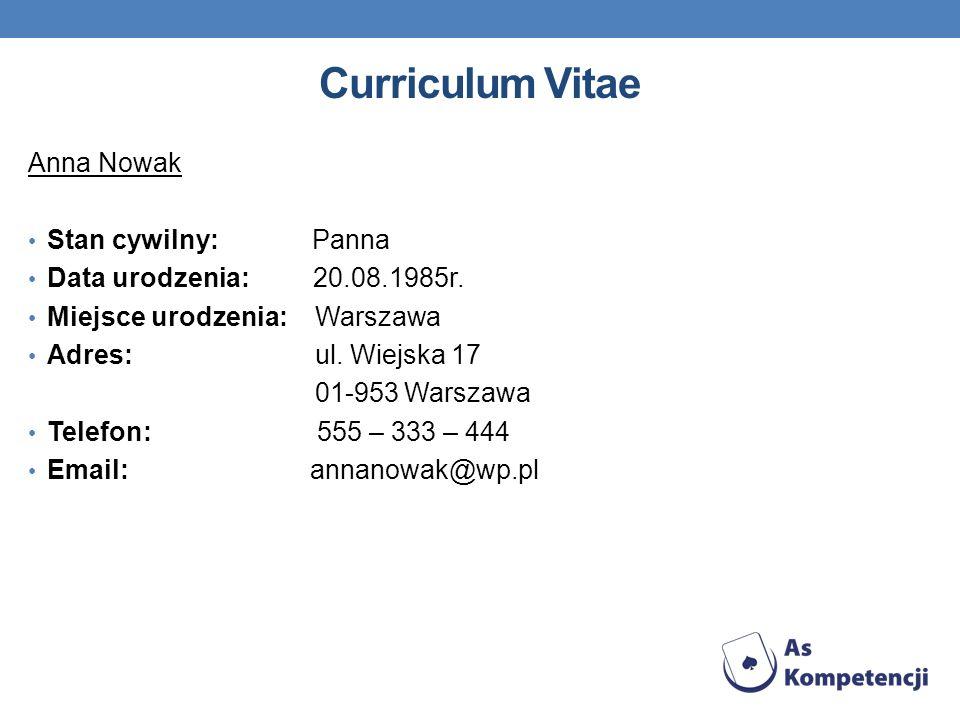 Curriculum Vitae Anna Nowak Stan cywilny: Panna Data urodzenia: 20.08.1985r. Miejsce urodzenia: Warszawa Adres: ul. Wiejska 17 01-953 Warszawa Telefon