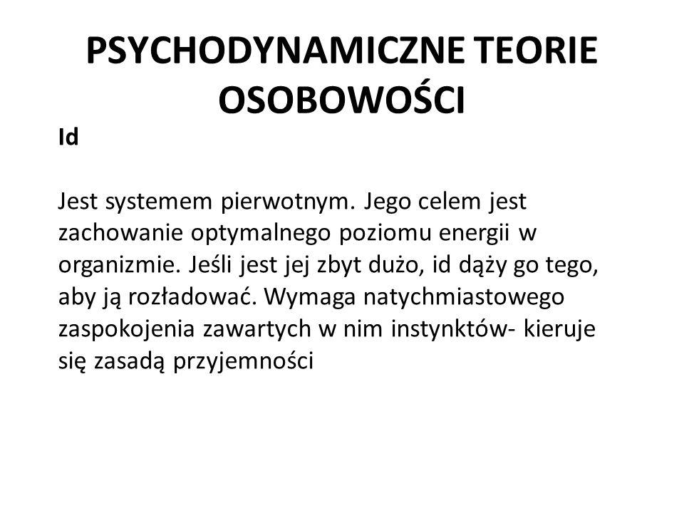 PSYCHODYNAMICZNE TEORIE OSOBOWOŚCI Id Jest systemem pierwotnym. Jego celem jest zachowanie optymalnego poziomu energii w organizmie. Jeśli jest jej zb