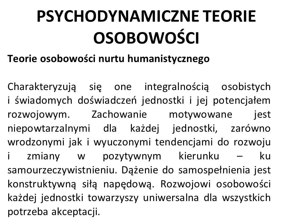 PSYCHODYNAMICZNE TEORIE OSOBOWOŚCI Teorie osobowości nurtu humanistycznego Charakteryzują się one integralnością osobistych i świadomych doświadczeń j