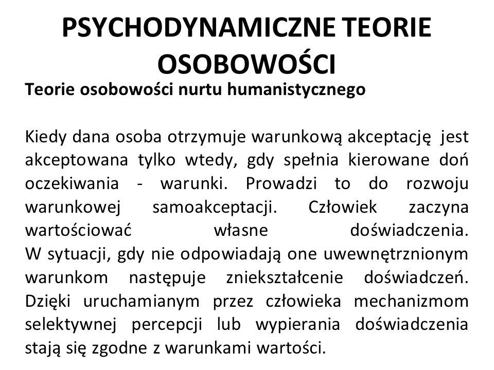 PSYCHODYNAMICZNE TEORIE OSOBOWOŚCI Teorie osobowości nurtu humanistycznego Kiedy dana osoba otrzymuje warunkową akceptację jest akceptowana tylko wted