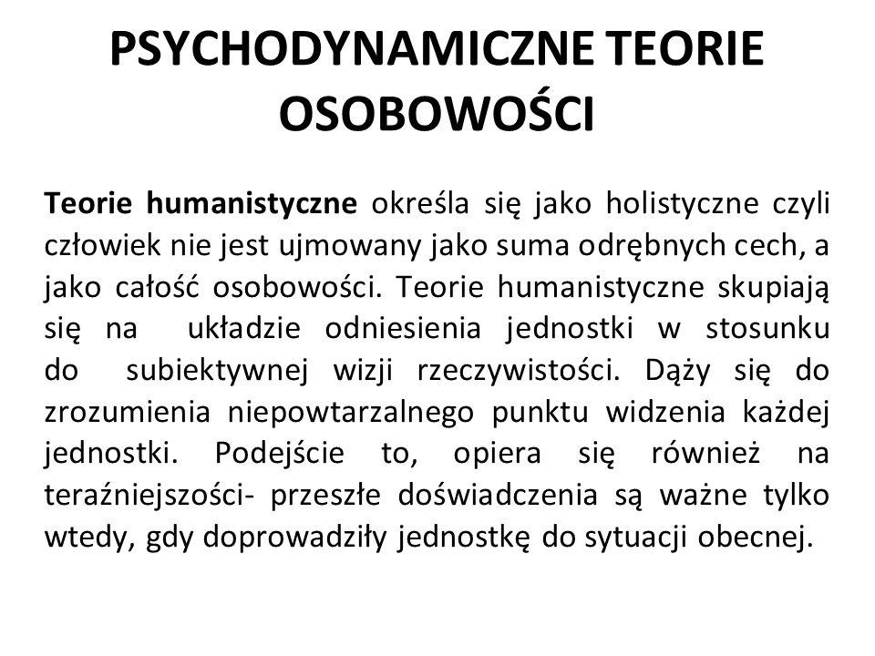 PSYCHODYNAMICZNE TEORIE OSOBOWOŚCI Teorie humanistyczne określa się jako holistyczne czyli człowiek nie jest ujmowany jako suma odrębnych cech, a jako