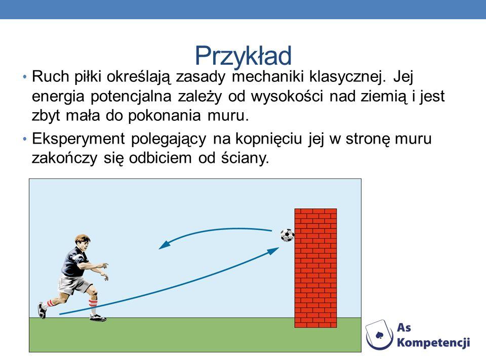 Przykład Ruch piłki określają zasady mechaniki klasycznej. Jej energia potencjalna zależy od wysokości nad ziemią i jest zbyt mała do pokonania muru.