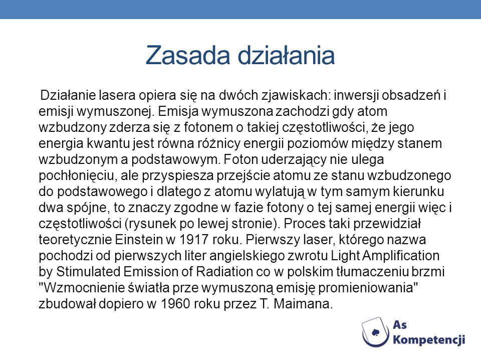 Zasada działania Działanie lasera opiera się na dwóch zjawiskach: inwersji obsadzeń i emisji wymuszonej. Emisja wymuszona zachodzi gdy atom wzbudzony