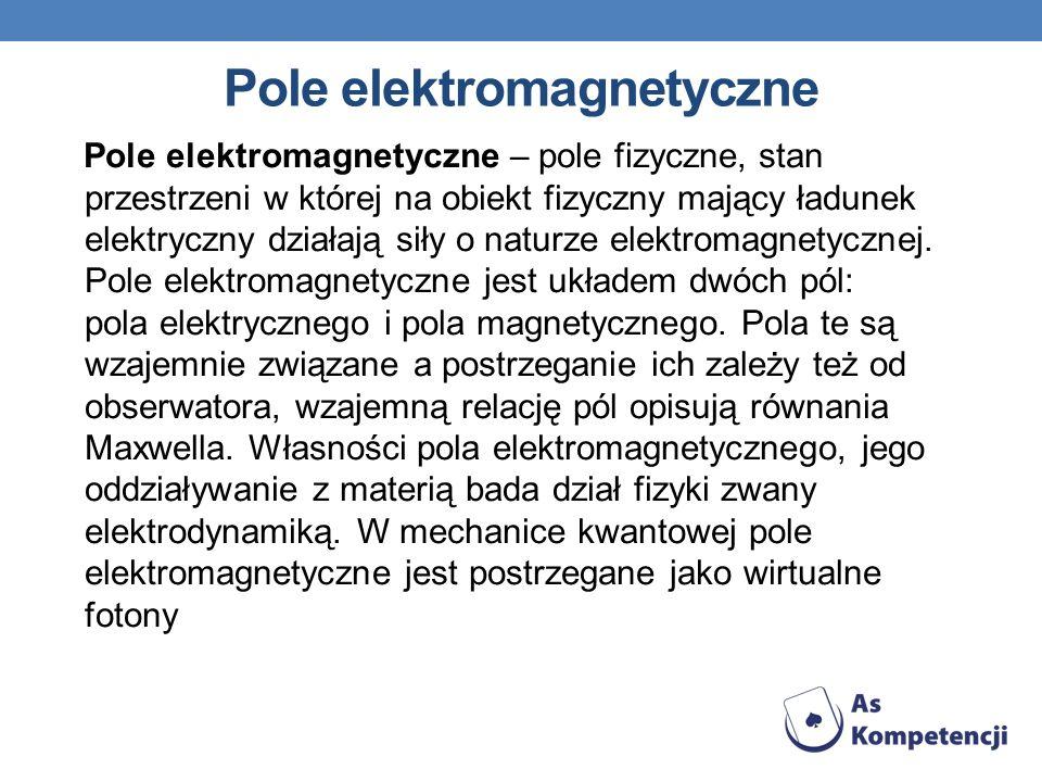 Pole elektromagnetyczne – pole fizyczne, stan przestrzeni w której na obiekt fizyczny mający ładunek elektryczny działają siły o naturze elektromagnet