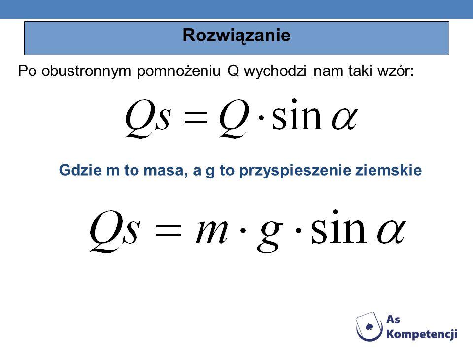 Rozwiązanie Po obustronnym pomnożeniu Q wychodzi nam taki wzór: Gdzie m to masa, a g to przyspieszenie ziemskie