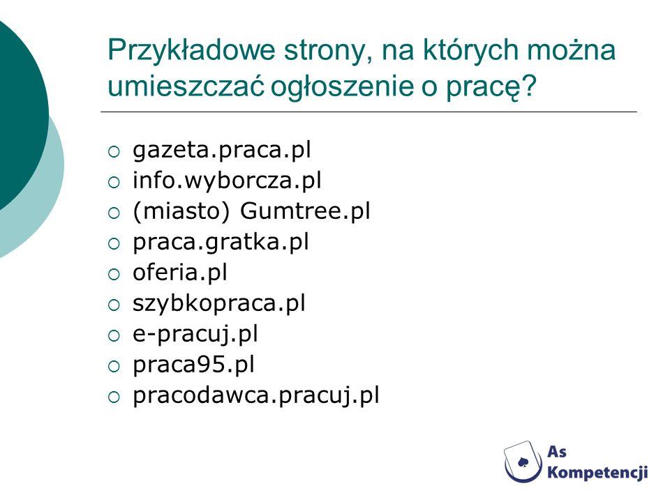 Przykładowe strony, na których można umieszczać ogłoszenie o pracę? gazeta.praca.pl info.wyborcza.pl (miasto) Gumtree.pl praca.gratka.pl oferia.pl szy