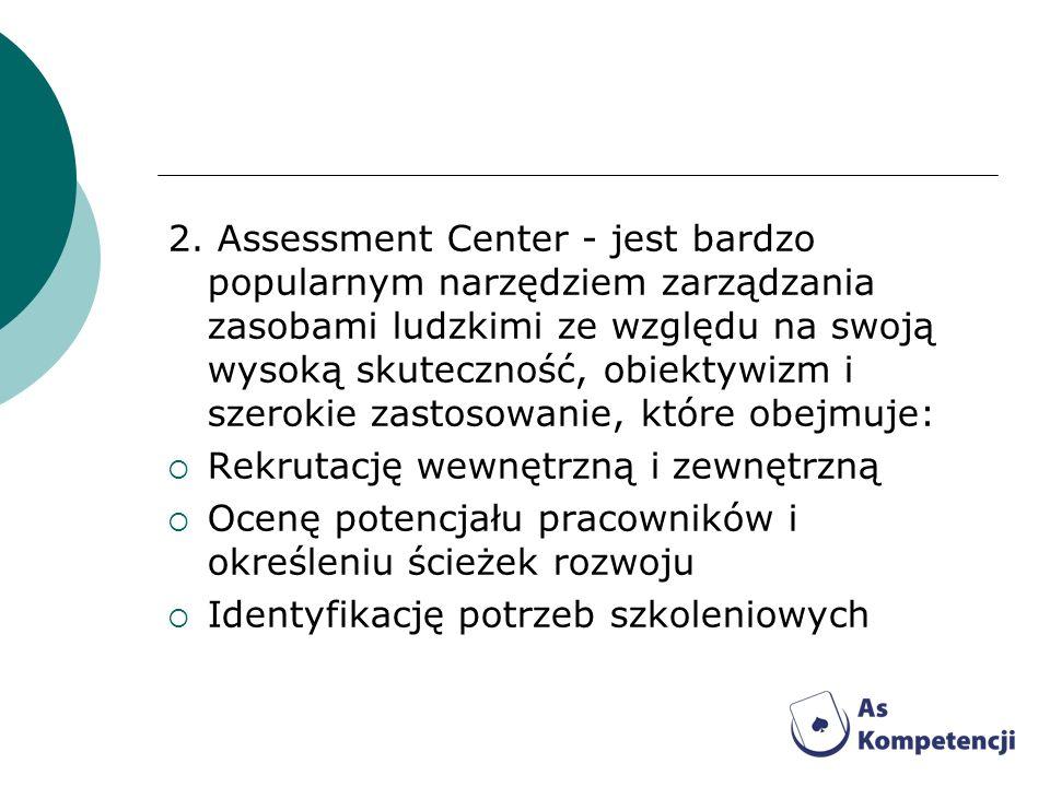 2. Assessment Center - jest bardzo popularnym narzędziem zarządzania zasobami ludzkimi ze względu na swoją wysoką skuteczność, obiektywizm i szerokie