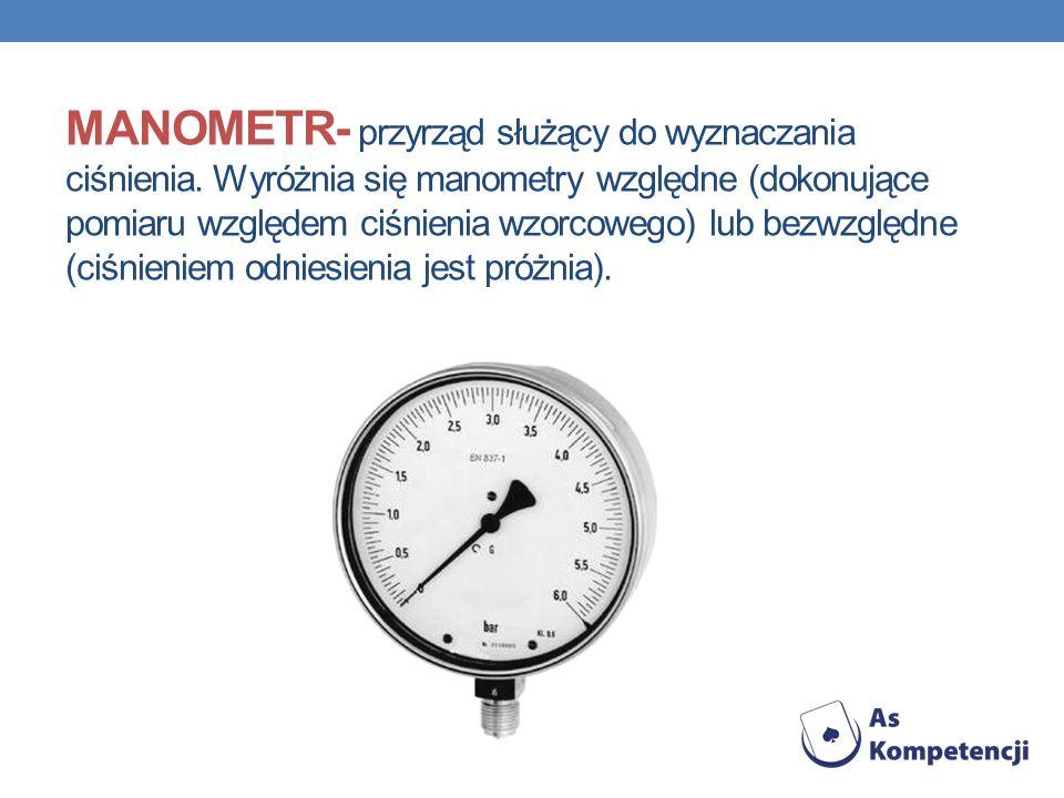 MANOMETR- przyrząd służący do wyznaczania ciśnienia. Wyróżnia się manometry względne (dokonujące pomiaru względem ciśnienia wzorcowego) lub bezwzględn