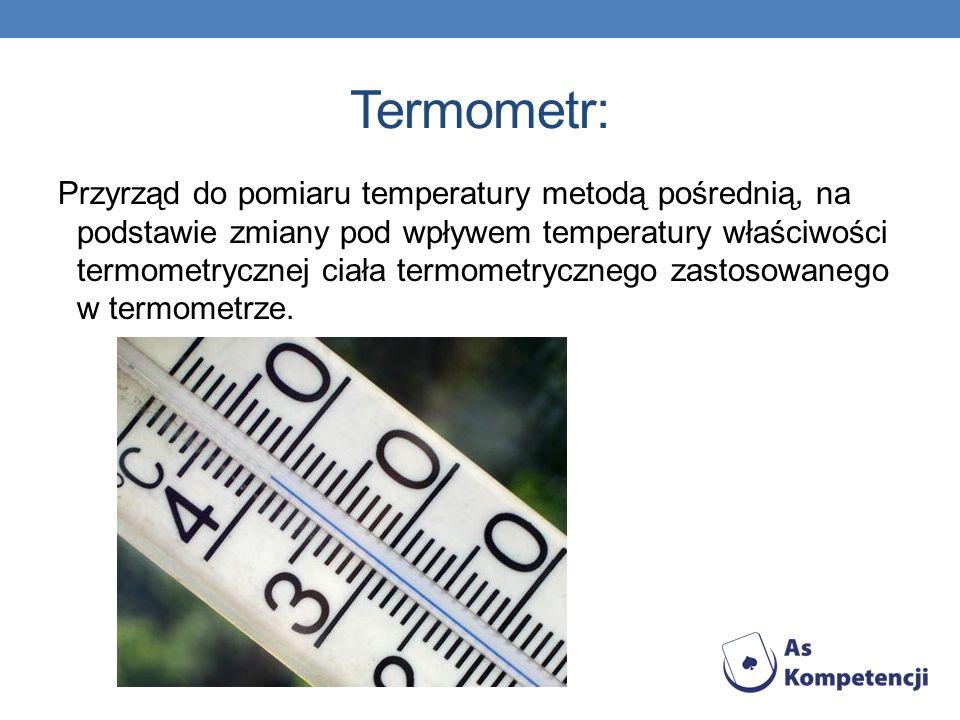 Termometr: Przyrząd do pomiaru temperatury metodą pośrednią, na podstawie zmiany pod wpływem temperatury właściwości termometrycznej ciała termometryc