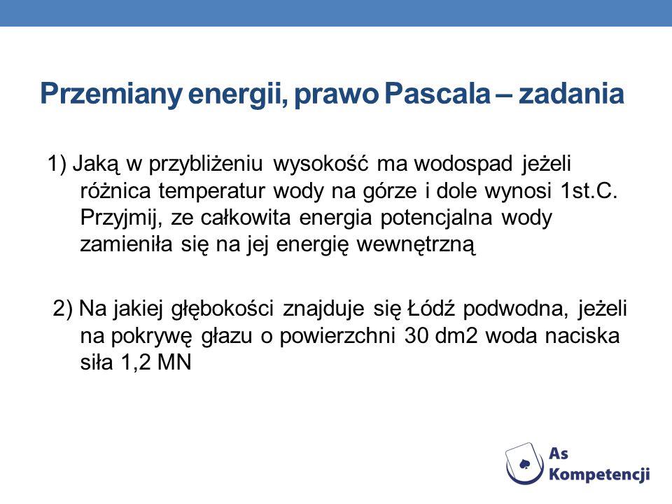 Przemiany energii, prawo Pascala – zadania 1) Jaką w przybliżeniu wysokość ma wodospad jeżeli różnica temperatur wody na górze i dole wynosi 1st.C. Pr
