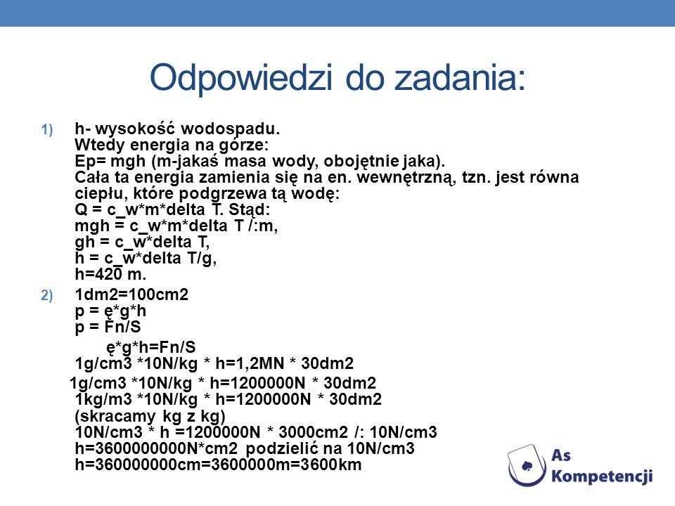 Odpowiedzi do zadania: 1) h- wysokość wodospadu. Wtedy energia na górze: Ep= mgh (m-jakaś masa wody, obojętnie jaka). Cała ta energia zamienia się na