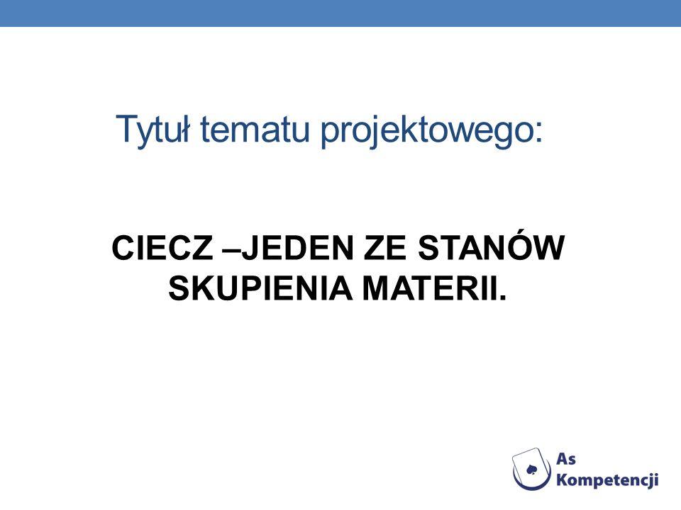 Tytuł tematu projektowego: CIECZ –JEDEN ZE STANÓW SKUPIENIA MATERII.
