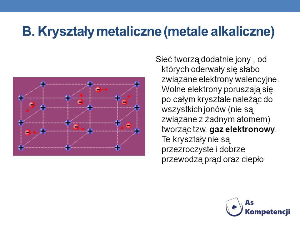 B. Kryształy metaliczne (metale alkaliczne) Sieć tworzą dodatnie jony, od których oderwały się słabo związane elektrony walencyjne. Wolne elektrony po