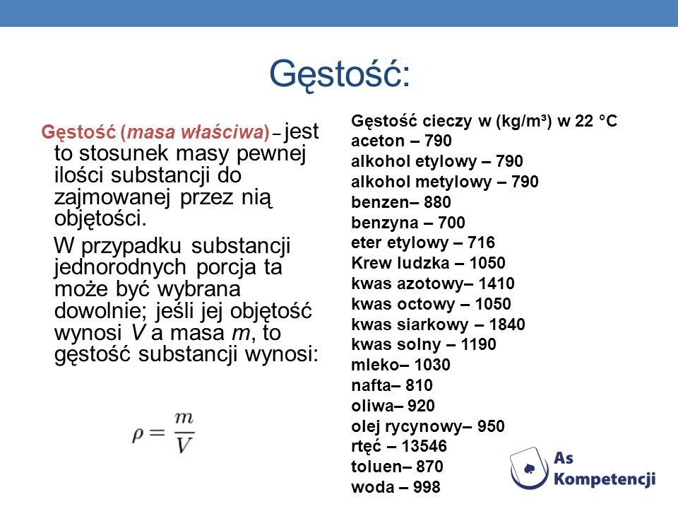 Gęstość: Gęstość (masa właściwa) – jest to stosunek masy pewnej ilości substancji do zajmowanej przez nią objętości. W przypadku substancji jednorodny