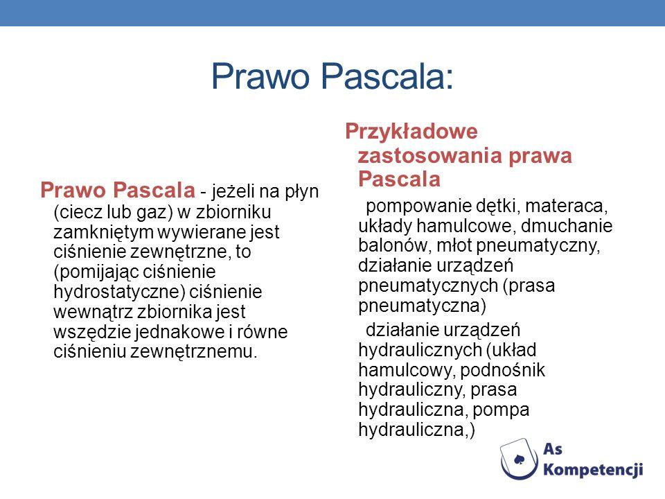 Prawo Pascala: Prawo Pascala - jeżeli na płyn (ciecz lub gaz) w zbiorniku zamkniętym wywierane jest ciśnienie zewnętrzne, to (pomijając ciśnienie hydr