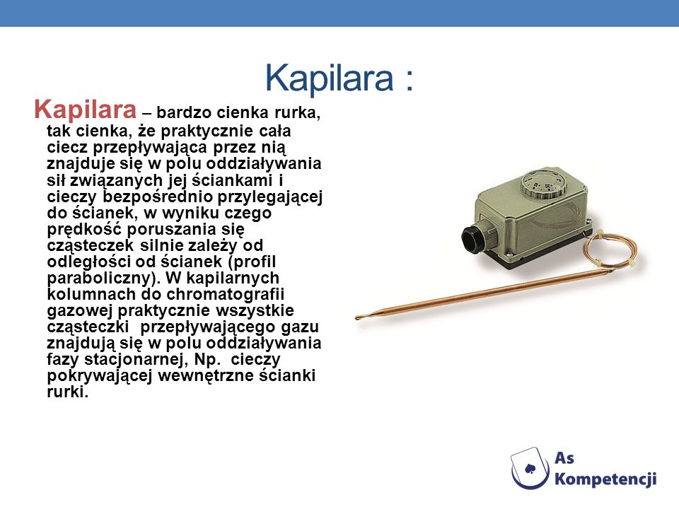 Kapilara : Kapilara – bardzo cienka rurka, tak cienka, że praktycznie cała ciecz przepływająca przez nią znajduje się w polu oddziaływania sił związan