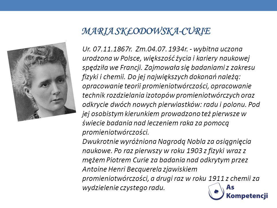 MARIA SKŁODOWSKA-CURIE Ur. 07.11.1867r. Zm.04.07. 1934r. - wybitna uczona urodzona w Polsce, większość życia i kariery naukowej spędziła we Francji. Z