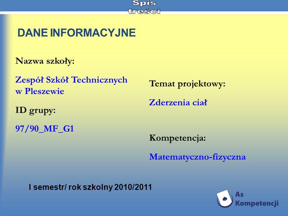 DANE INFORMACYJNE Nazwa szkoły: Zespół Szkół Technicznych w Pleszewie ID grupy: 97/90_MF_G1 Temat projektowy: Zderzenia ciał Kompetencja: Matematyczno