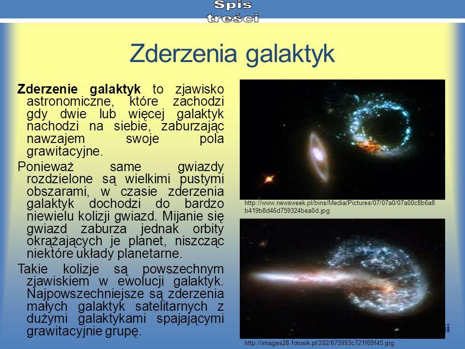 Zderzenia galaktyk Zderzenie galaktyk to zjawisko astronomiczne, które zachodzi gdy dwie lub więcej galaktyk nachodzi na siebie, zaburzając nawzajem s