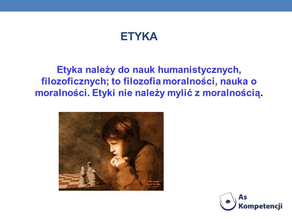 ETYKA Etyka należy do nauk humanistycznych, filozoficznych; to filozofia moralności, nauka o moralności.