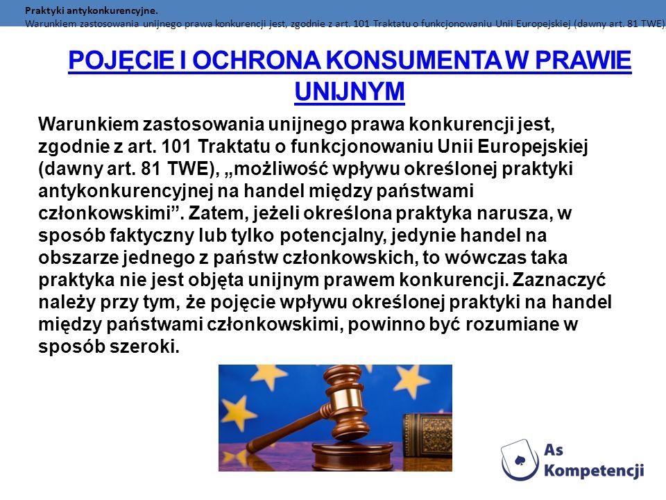 POJĘCIE I OCHRONA KONSUMENTA W PRAWIE UNIJNYM Praktyki antykonkurencyjne. Warunkiem zastosowania unijnego prawa konkurencji jest, zgodnie z art. 101 T