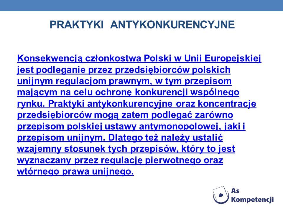 PRAKTYKI ANTYKONKURENCYJNE Konsekwencją członkostwa Polski w Unii Europejskiej jest podleganie przez przedsiębiorców polskich unijnym regulacjom prawn