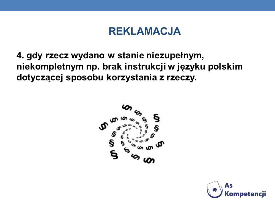 REKLAMACJA 4. gdy rzecz wydano w stanie niezupełnym, niekompletnym np. brak instrukcji w języku polskim dotyczącej sposobu korzystania z rzeczy.