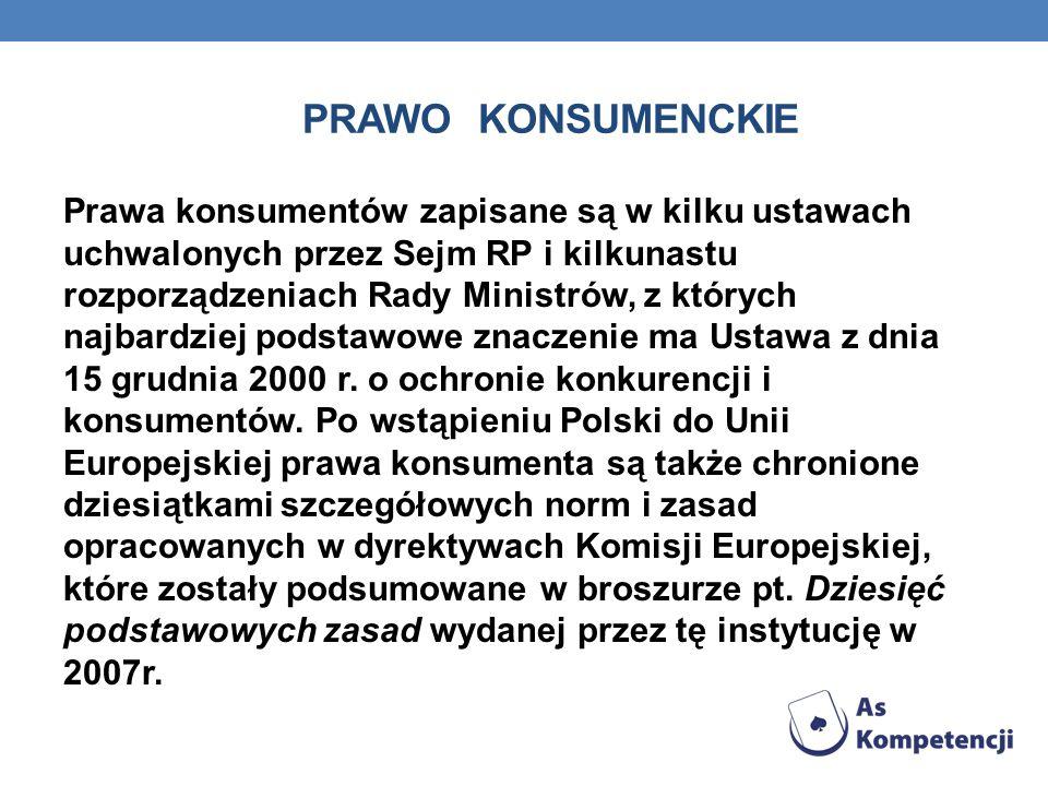 PRAWO KONSUMENCKIE Prawa konsumentów zapisane są w kilku ustawach uchwalonych przez Sejm RP i kilkunastu rozporządzeniach Rady Ministrów, z których na
