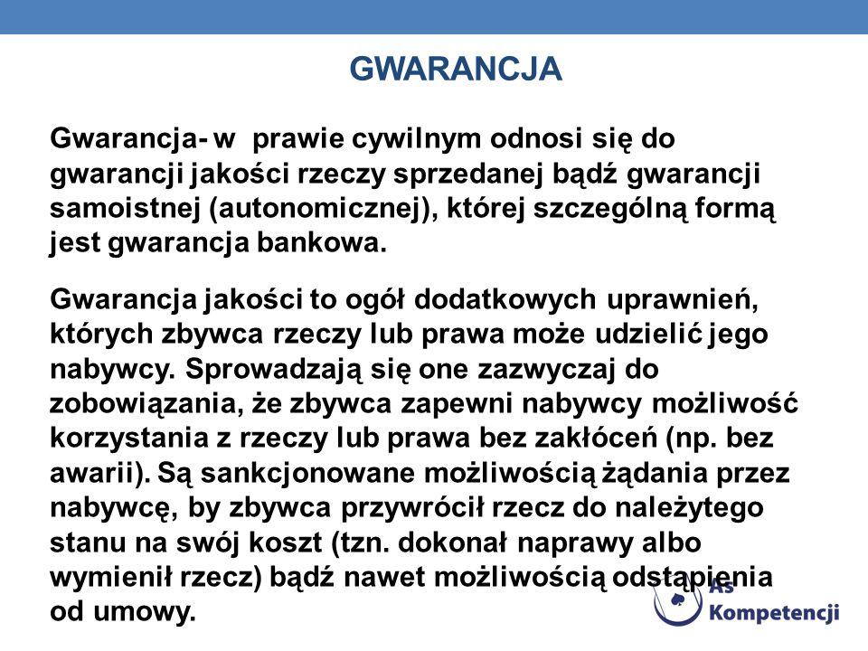 GWARANCJA Gwarancja- w prawie cywilnym odnosi się do gwarancji jakości rzeczy sprzedanej bądź gwarancji samoistnej (autonomicznej), której szczególną