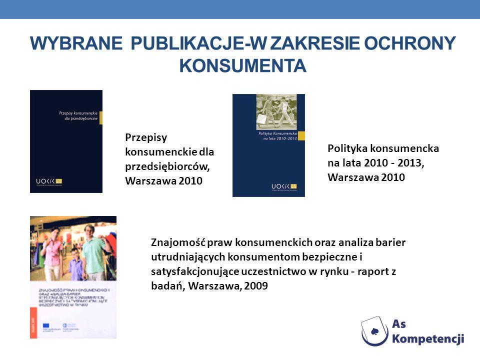 WYBRANE PUBLIKACJE-W ZAKRESIE OCHRONY KONSUMENTA Przepisy konsumenckie dla przedsiębiorców, Warszawa 2010 Polityka konsumencka na lata 2010 - 2013, Wa