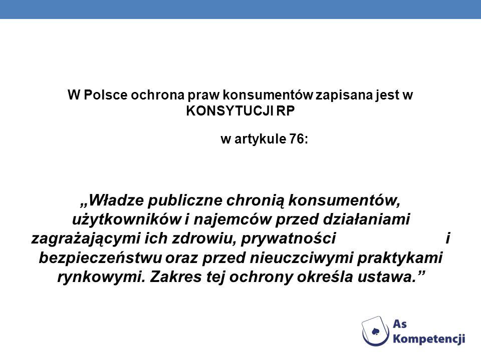 W Polsce ochrona praw konsumentów zapisana jest w KONSYTUCJI RP w artykule 76: Władze publiczne chronią konsumentów, użytkowników i najemców przed dzi