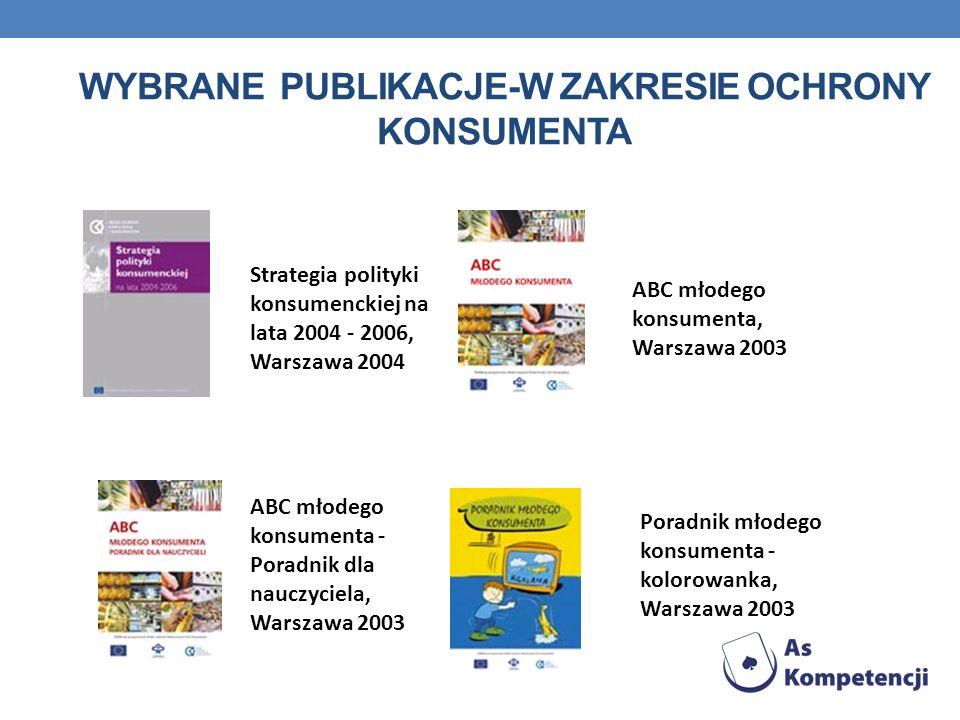 WYBRANE PUBLIKACJE-W ZAKRESIE OCHRONY KONSUMENTA Strategia polityki konsumenckiej na lata 2004 - 2006, Warszawa 2004 ABC młodego konsumenta, Warszawa