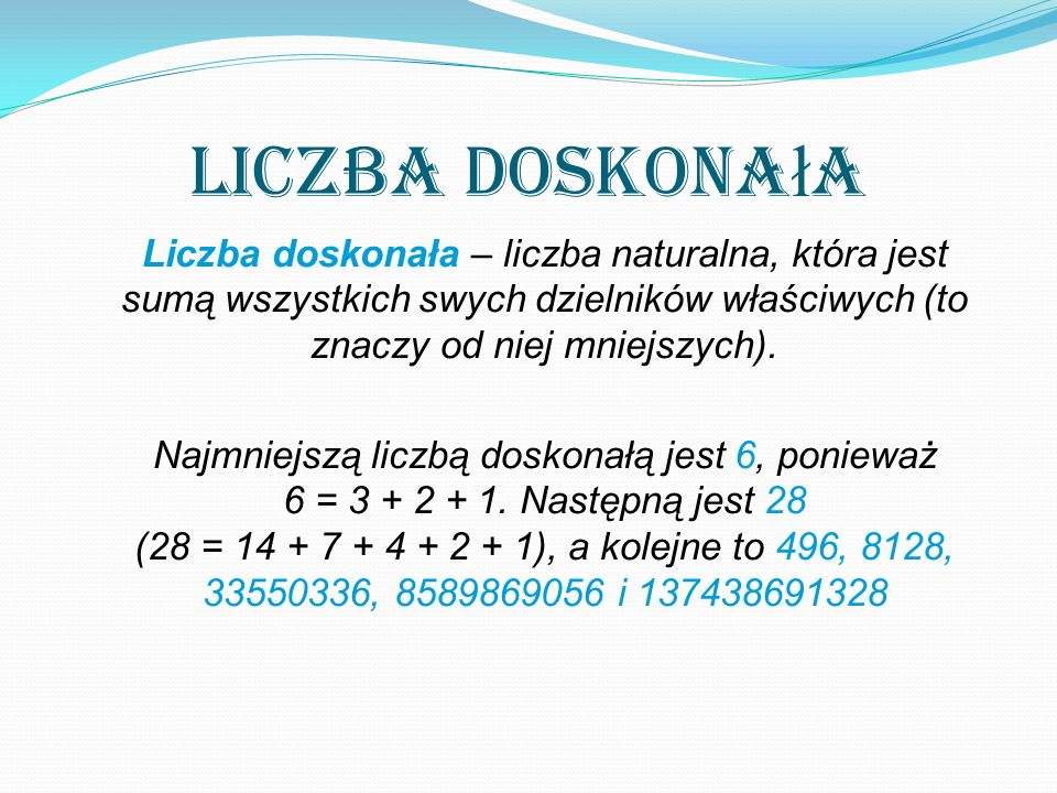 Liczba doskona ł a Liczba doskonała – liczba naturalna, która jest sumą wszystkich swych dzielników właściwych (to znaczy od niej mniejszych).