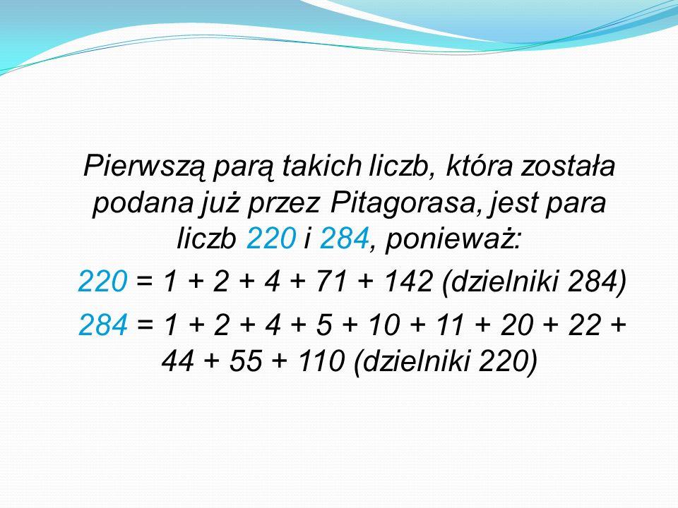 Pierwszą parą takich liczb, która została podana już przez Pitagorasa, jest para liczb 220 i 284, ponieważ: 220 = 1 + 2 + 4 + 71 + 142 (dzielniki 284) 284 = 1 + 2 + 4 + 5 + 10 + 11 + 20 + 22 + 44 + 55 + 110 (dzielniki 220)