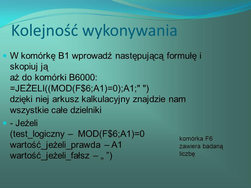 Kolejność wykonywania W komórkę B1 wprowadź następującą formułę i skopiuj ją aż do komórki B6000: =JEŻELI((MOD(F$6;A1)=0);A1; ) dzięki niej arkusz kalkulacyjny znajdzie nam wszystkie całe dzielniki - Jeżeli (test_logiczny – MOD(F$6;A1)=0 wartość_jeżeli_prawda – A1 wartość_jeżeli_fałsz – ) komórka F6 zawiera badaną liczbę