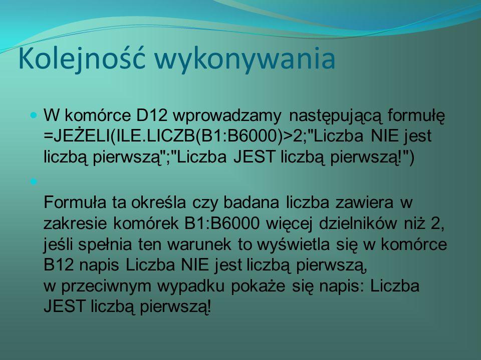 Kolejność wykonywania W komórce D12 wprowadzamy następującą formułę =JEŻELI(ILE.LICZB(B1:B6000)>2; Liczba NIE jest liczbą pierwszą ; Liczba JEST liczbą pierwszą! ) Formuła ta określa czy badana liczba zawiera w zakresie komórek B1:B6000 więcej dzielników niż 2, jeśli spełnia ten warunek to wyświetla się w komórce B12 napis Liczba NIE jest liczbą pierwszą, w przeciwnym wypadku pokaże się napis: Liczba JEST liczbą pierwszą!
