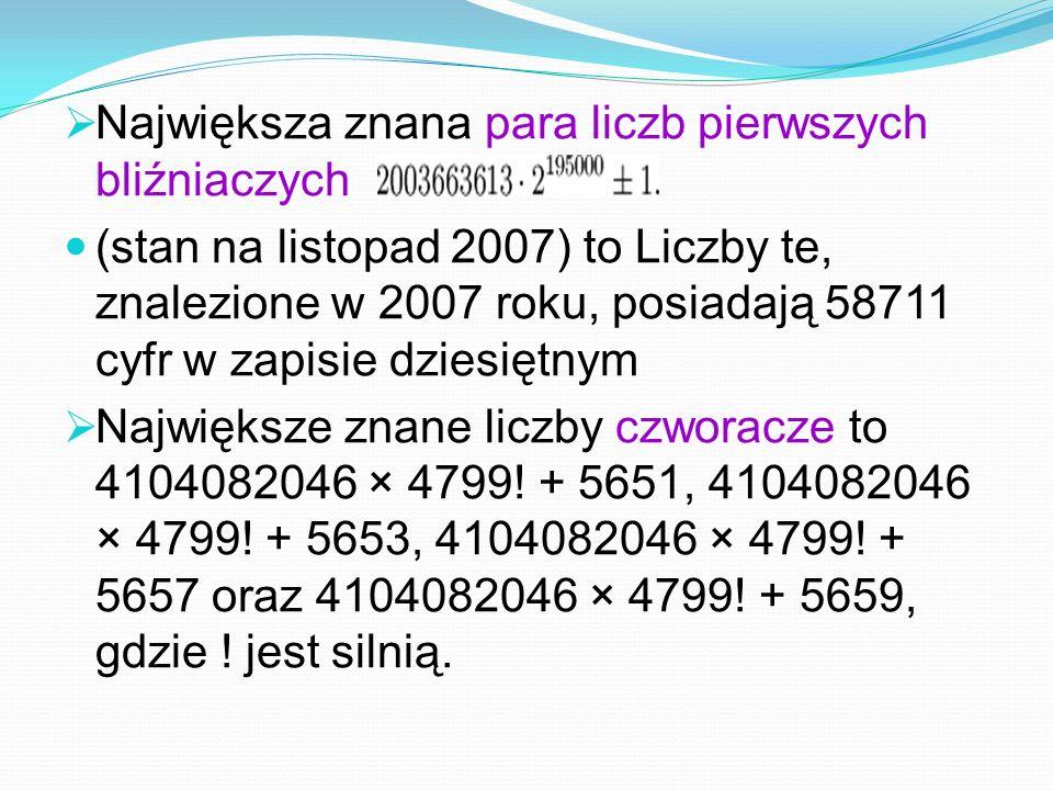 Największa znana para liczb pierwszych bliźniaczych (stan na listopad 2007) to Liczby te, znalezione w 2007 roku, posiadają 58711 cyfr w zapisie dziesiętnym Największe znane liczby czworacze to 4104082046 × 4799.