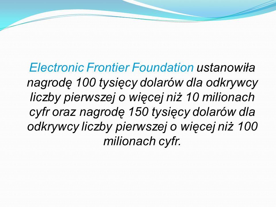 Electronic Frontier Foundation ustanowiła nagrodę 100 tysięcy dolarów dla odkrywcy liczby pierwszej o więcej niż 10 milionach cyfr oraz nagrodę 150 tysięcy dolarów dla odkrywcy liczby pierwszej o więcej niż 100 milionach cyfr.