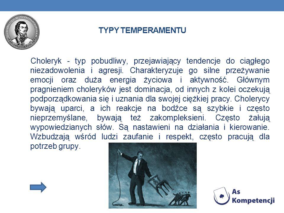 TYPY TEMPERAMENTU Choleryk - typ pobudliwy, przejawiający tendencje do ciągłego niezadowolenia i agresji. Charakteryzuje go silne przeżywanie emocji o