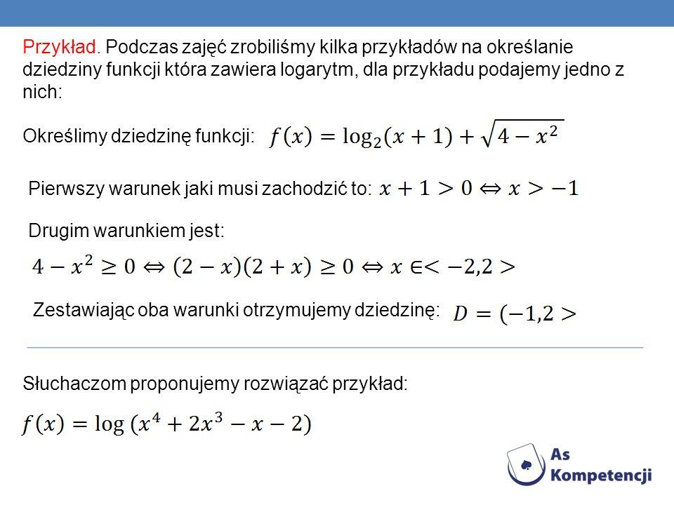 Przykład. Podczas zajęć zrobiliśmy kilka przykładów na określanie dziedziny funkcji która zawiera logarytm, dla przykładu podajemy jedno z nich: Okreś