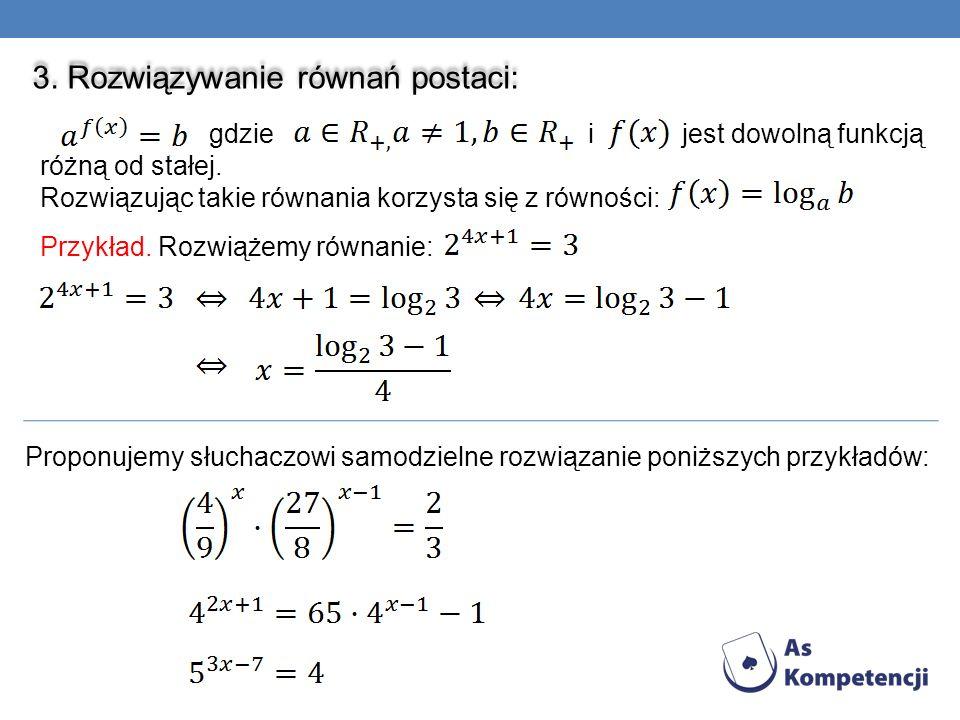 3. Rozwiązywanie równań postaci: gdzie i jest dowolną funkcją różną od stałej. Rozwiązując takie równania korzysta się z równości: Przykład. Rozwiążem