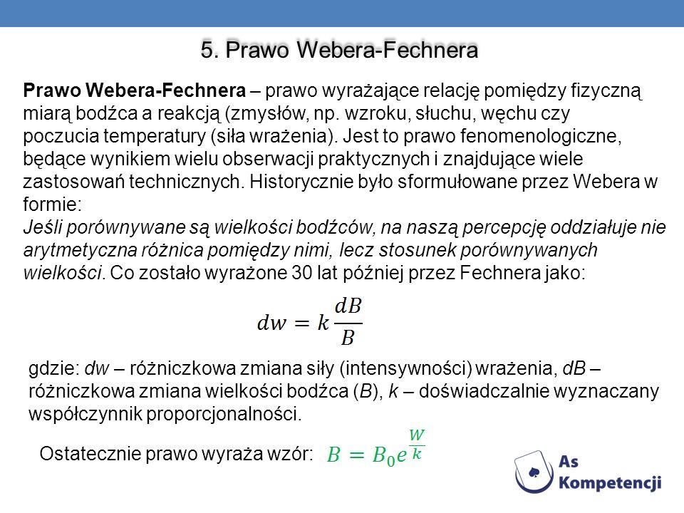 5. Prawo Webera-Fechnera Prawo Webera-Fechnera – prawo wyrażające relację pomiędzy fizyczną miarą bodźca a reakcją (zmysłów, np. wzroku, słuchu, węchu