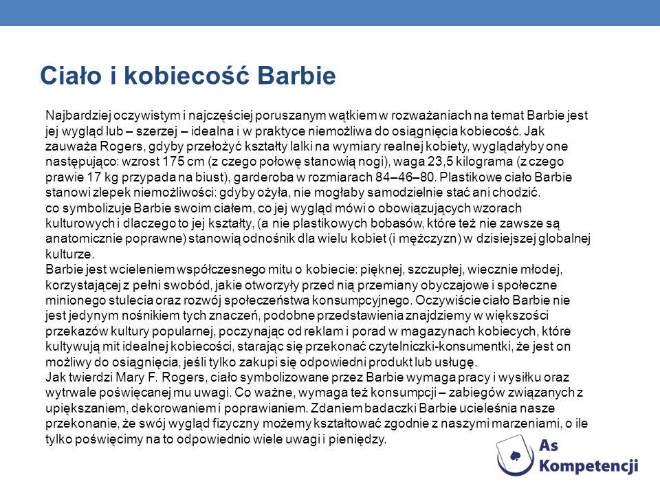 Ciało i kobiecość Barbie Najbardziej oczywistym i najczęściej poruszanym wątkiem w rozważaniach na temat Barbie jest jej wygląd lub – szerzej – idealna i w praktyce niemożliwa do osiągnięcia kobiecość.